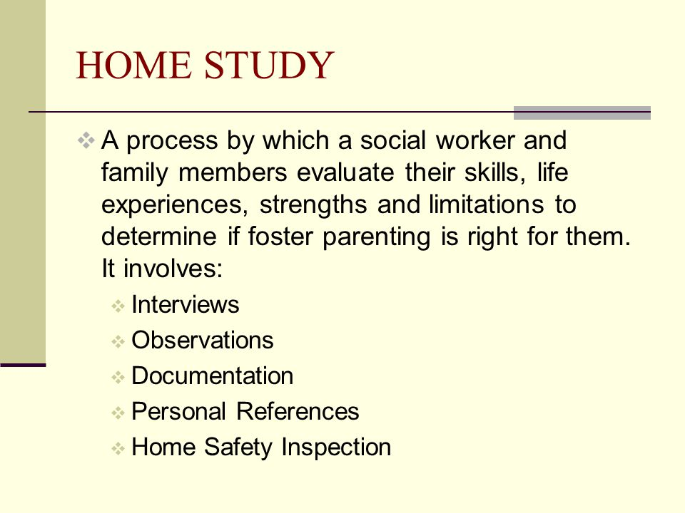 HOME STUDY  A process by which a social worker and family members evaluate their skills, life experiences, strengths and limitations to determine if foster parenting is right for them.