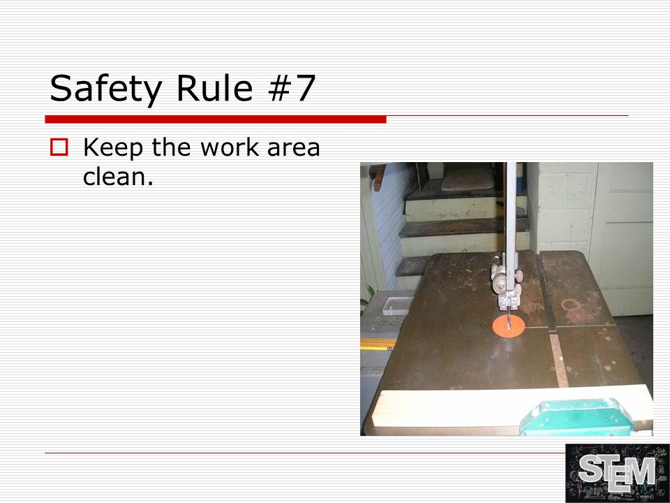 Safety Rule #7  Keep the work area clean.