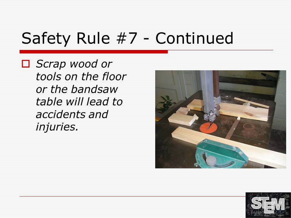 Safety Rule #7 - Continued  Scrap wood or tools on the floor or the bandsaw table will lead to accidents and injuries.