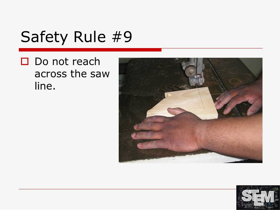 Safety Rule #9  Do not reach across the saw line.