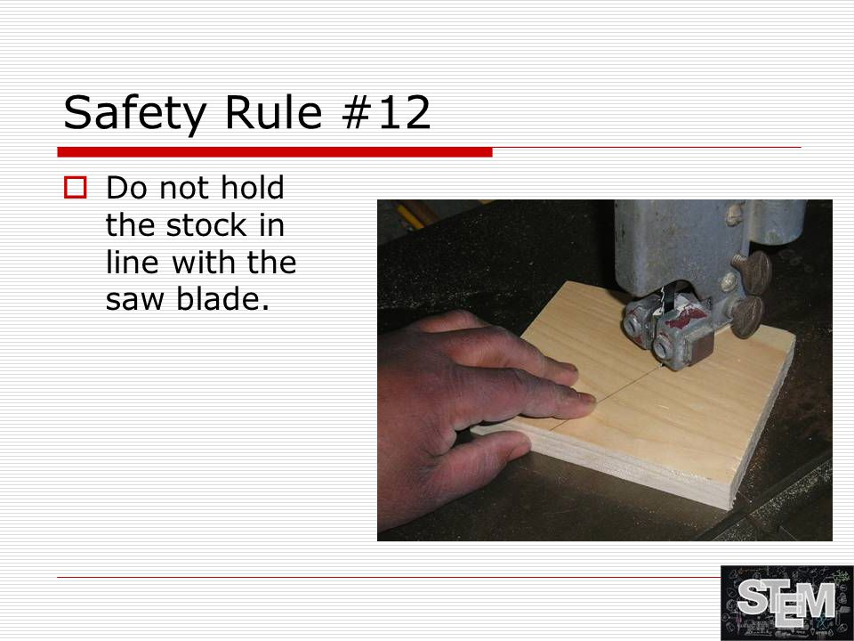 Safety Rule #12  Do not hold the stock in line with the saw blade.