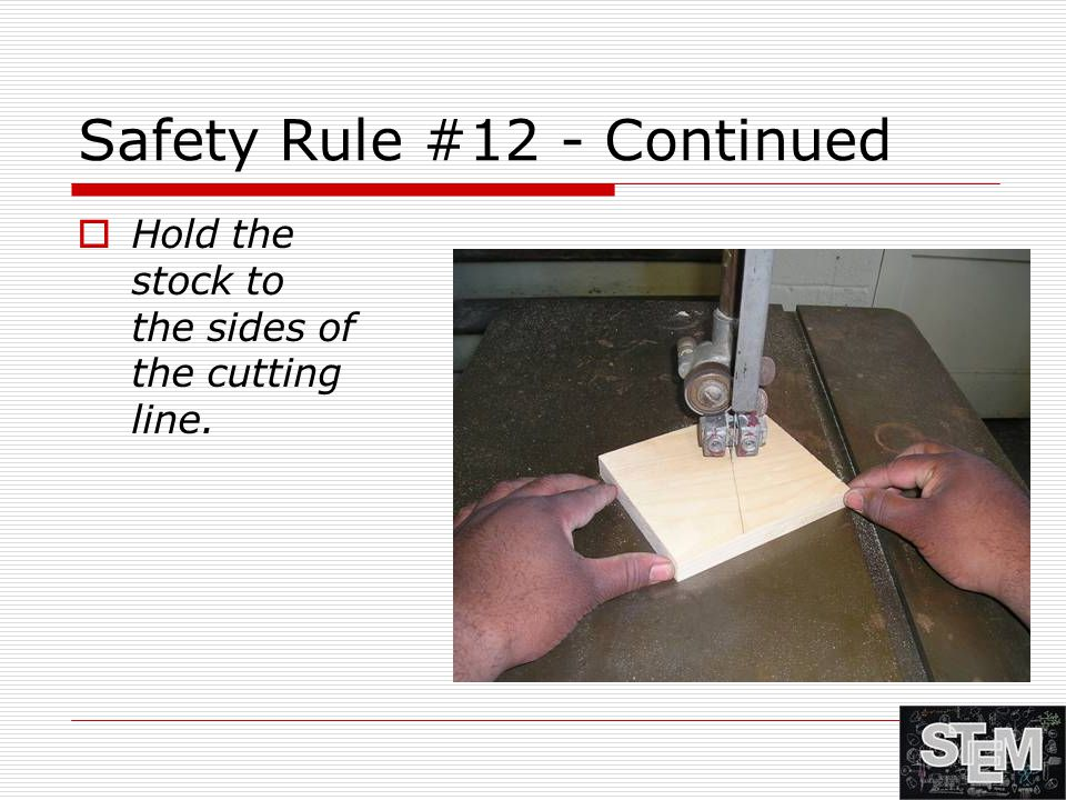 Safety Rule #12 - Continued  Hold the stock to the sides of the cutting line.