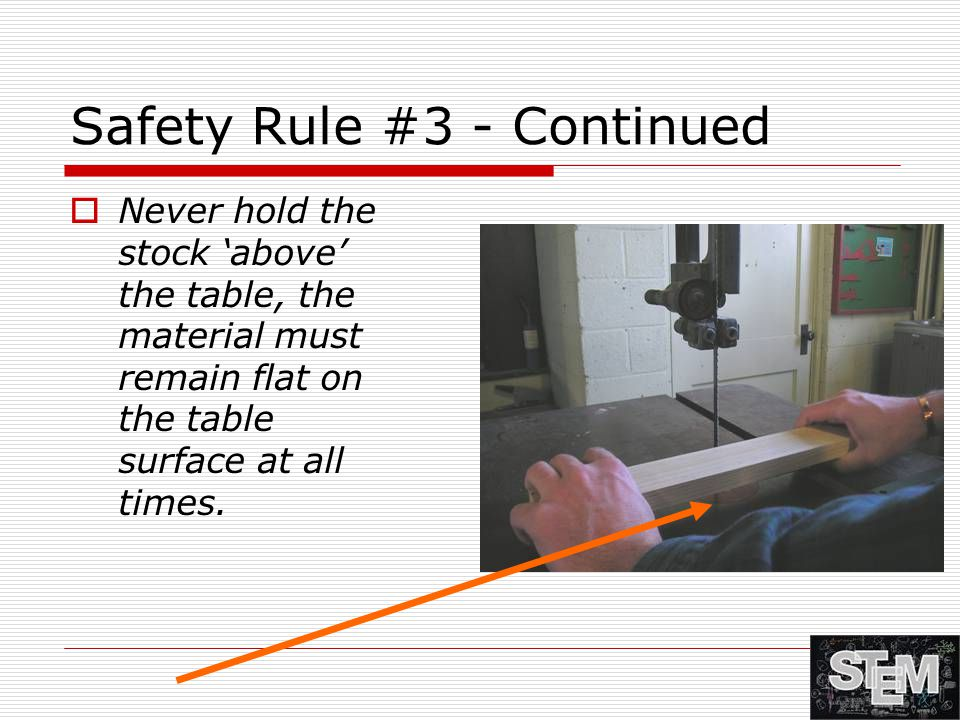 Safety Rule #3 - Continued  Never hold the stock 'above' the table, the material must remain flat on the table surface at all times.