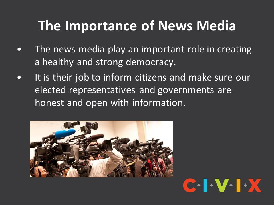 The Importance of News Media The news media play an important role in creating a healthy and strong democracy.
