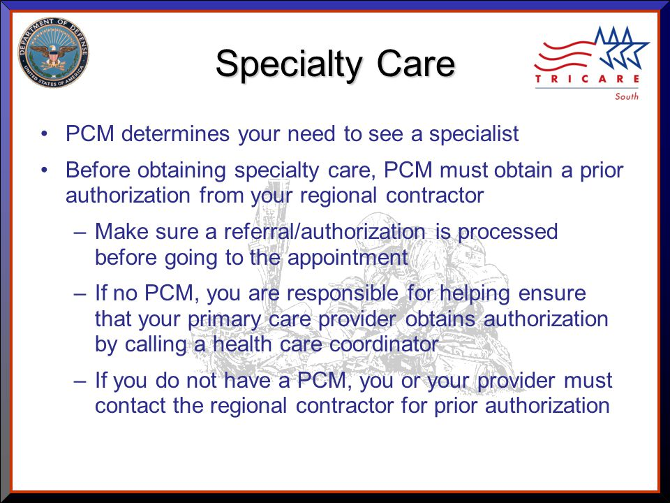 As of 8/17/ Specialty Care PCM determines your need to see a specialist Before obtaining specialty care, PCM must obtain a prior authorization from your regional contractor –Make sure a referral/authorization is processed before going to the appointment –If no PCM, you are responsible for helping ensure that your primary care provider obtains authorization by calling a health care coordinator –If you do not have a PCM, you or your provider must contact the regional contractor for prior authorization