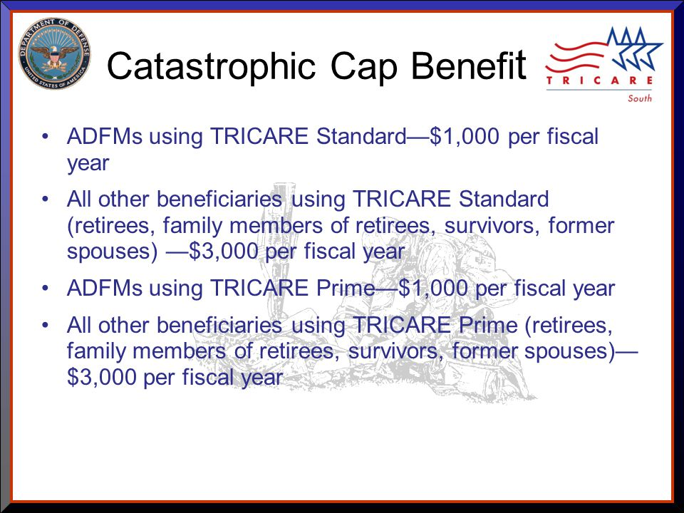 As of 8/17/ Catastrophic Cap Benefi t ADFMs using TRICARE Standard—$1,000 per fiscal year All other beneficiaries using TRICARE Standard (retirees, family members of retirees, survivors, former spouses) —$3,000 per fiscal year ADFMs using TRICARE Prime—$1,000 per fiscal year All other beneficiaries using TRICARE Prime (retirees, family members of retirees, survivors, former spouses)— $3,000 per fiscal year