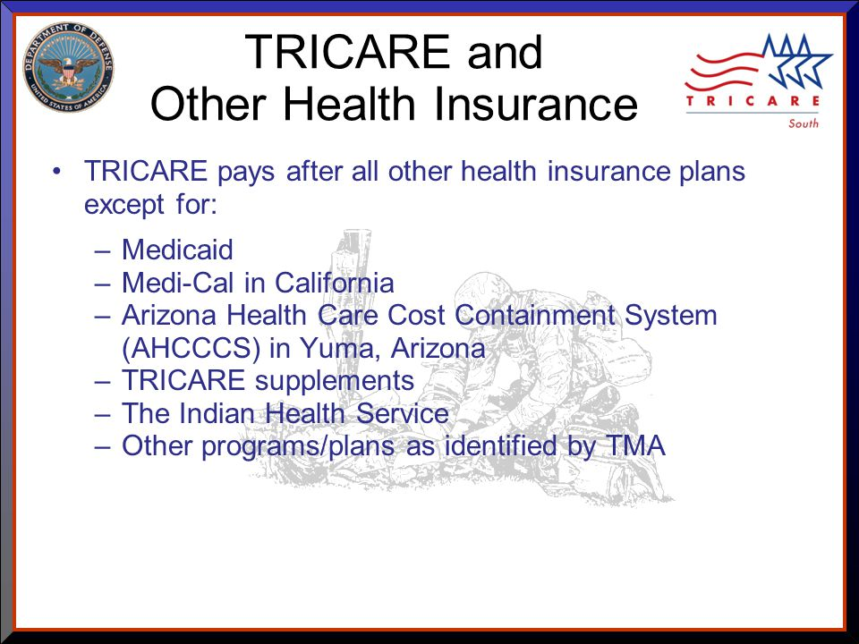 As of 8/17/ TRICARE and Other Health Insurance TRICARE pays after all other health insurance plans except for: –Medicaid –Medi-Cal in California –Arizona Health Care Cost Containment System (AHCCCS) in Yuma, Arizona –TRICARE supplements –The Indian Health Service –Other programs/plans as identified by TMA