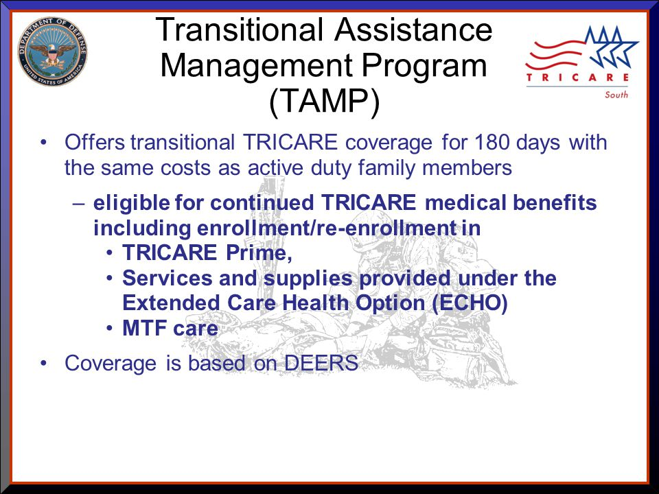 As of 8/17/ Transitional Assistance Management Program (TAMP) Offers transitional TRICARE coverage for 180 days with the same costs as active duty family members –eligible for continued TRICARE medical benefits including enrollment/re-enrollment in TRICARE Prime, Services and supplies provided under the Extended Care Health Option (ECHO) MTF care Coverage is based on DEERS