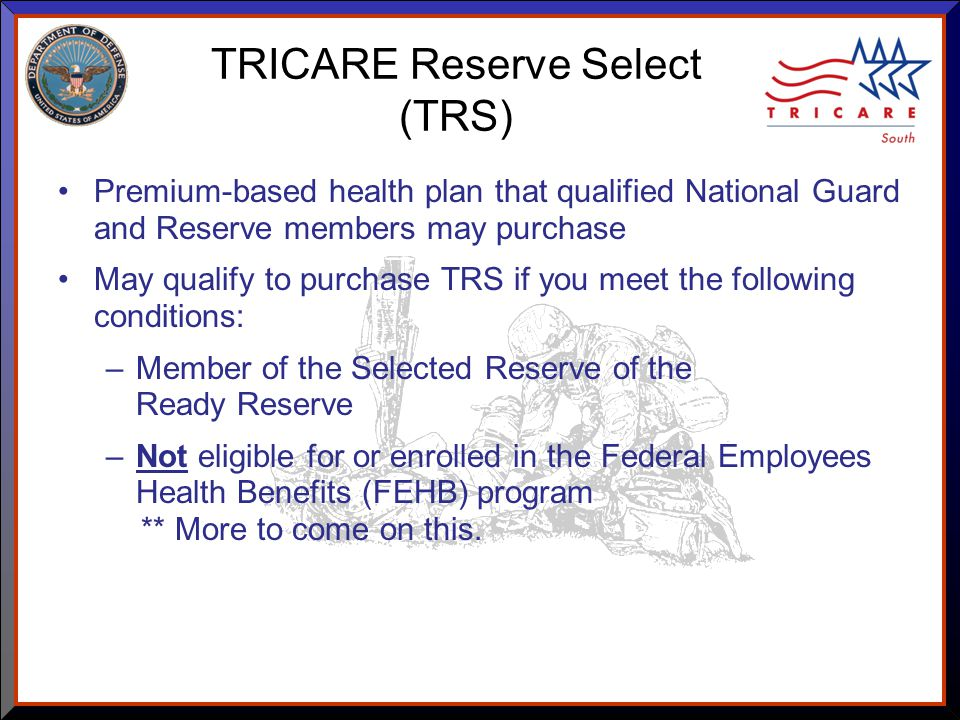 As of 8/17/ TRICARE Reserve Select (TRS) Premium-based health plan that qualified National Guard and Reserve members may purchase May qualify to purchase TRS if you meet the following conditions: –Member of the Selected Reserve of the Ready Reserve –Not eligible for or enrolled in the Federal Employees Health Benefits (FEHB) program ** More to come on this.
