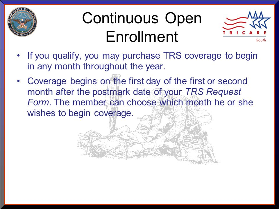 As of 8/17/ Continuous Open Enrollment If you qualify, you may purchase TRS coverage to begin in any month throughout the year.