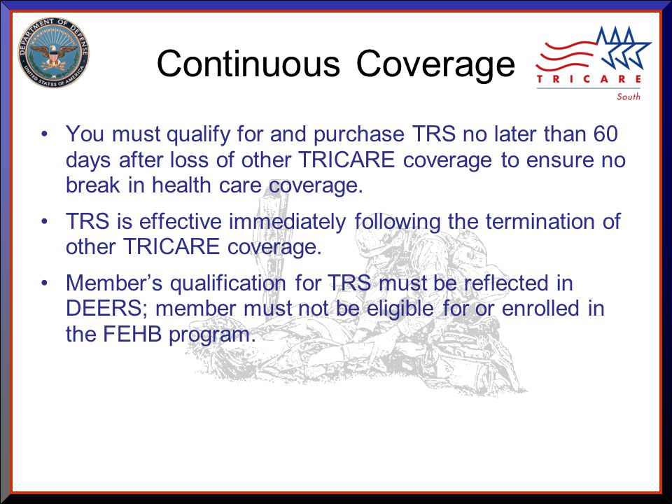 As of 8/17/ Continuous Coverage You must qualify for and purchase TRS no later than 60 days after loss of other TRICARE coverage to ensure no break in health care coverage.