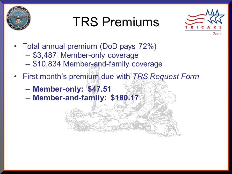 As of 8/17/ TRS Premiums Total annual premium (DoD pays 72%) –$3,487 Member-only coverage –$10,834 Member-and-family coverage First month's premium due with TRS Request Form –Member-only: $47.51 –Member-and-family: $180.17