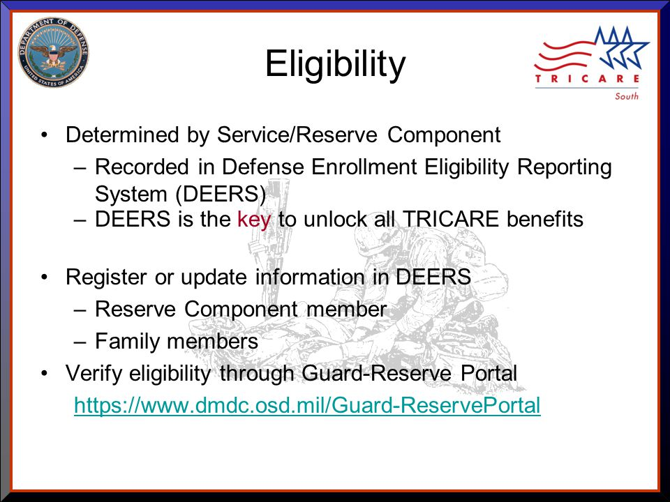 As of 8/17/ Eligibility Determined by Service/Reserve Component –Recorded in Defense Enrollment Eligibility Reporting System (DEERS) –DEERS is the key to unlock all TRICARE benefits Register or update information in DEERS –Reserve Component member –Family members Verify eligibility through Guard-Reserve Portal