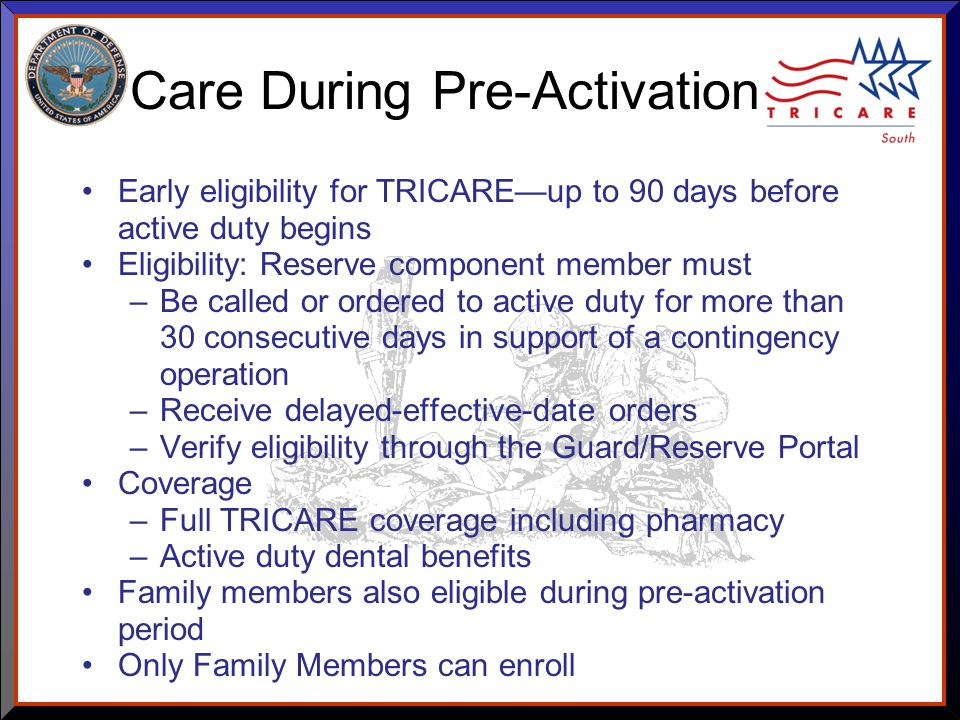 As of 8/17/ Care During Pre-Activation Early eligibility for TRICARE—up to 90 days before active duty begins Eligibility: Reserve component member must –Be called or ordered to active duty for more than 30 consecutive days in support of a contingency operation –Receive delayed-effective-date orders –Verify eligibility through the Guard/Reserve Portal Coverage –Full TRICARE coverage including pharmacy –Active duty dental benefits Family members also eligible during pre-activation period Only Family Members can enroll