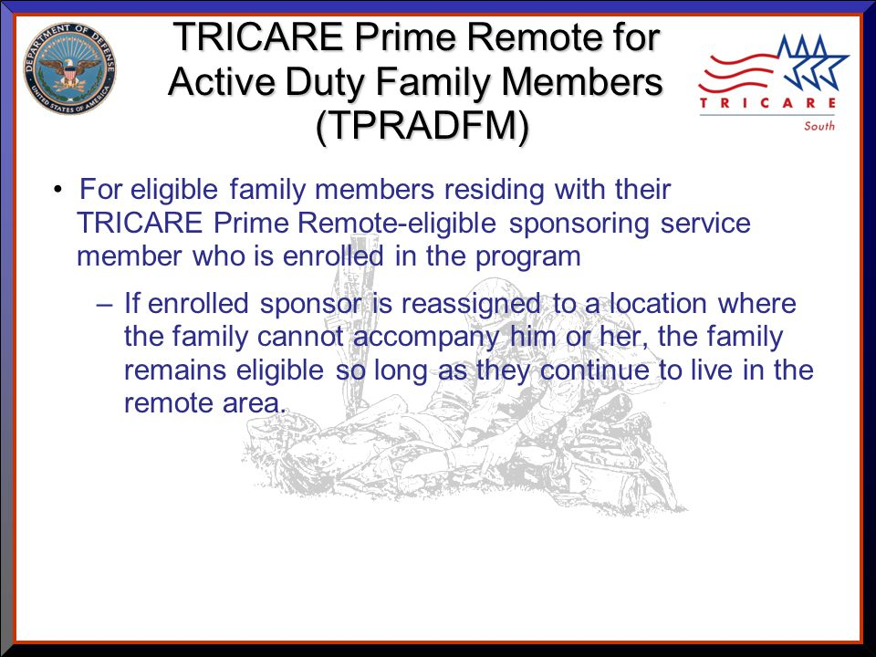 As of 8/17/ TRICARE Prime Remote for Active Duty Family Members (TPRADFM) For eligible family members residing with their TRICARE Prime Remote-eligible sponsoring service member who is enrolled in the program –If enrolled sponsor is reassigned to a location where the family cannot accompany him or her, the family remains eligible so long as they continue to live in the remote area.