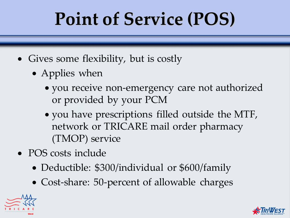 Title of Presentation Month Date, Year Point of Service (POS)  Gives some flexibility, but is costly  Applies when  you receive non-emergency care not authorized or provided by your PCM  you have prescriptions filled outside the MTF, network or TRICARE mail order pharmacy (TMOP) service  POS costs include  Deductible: $300/individual or $600/family  Cost-share: 50-percent of allowable charges