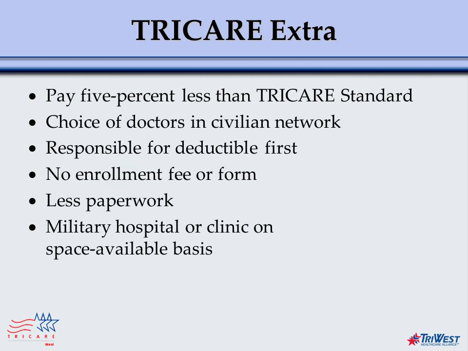 Title of Presentation Month Date, Year TRICARE Extra  Pay five-percent less than TRICARE Standard  Choice of doctors in civilian network  Responsible for deductible first  No enrollment fee or form  Less paperwork  Military hospital or clinic on space-available basis