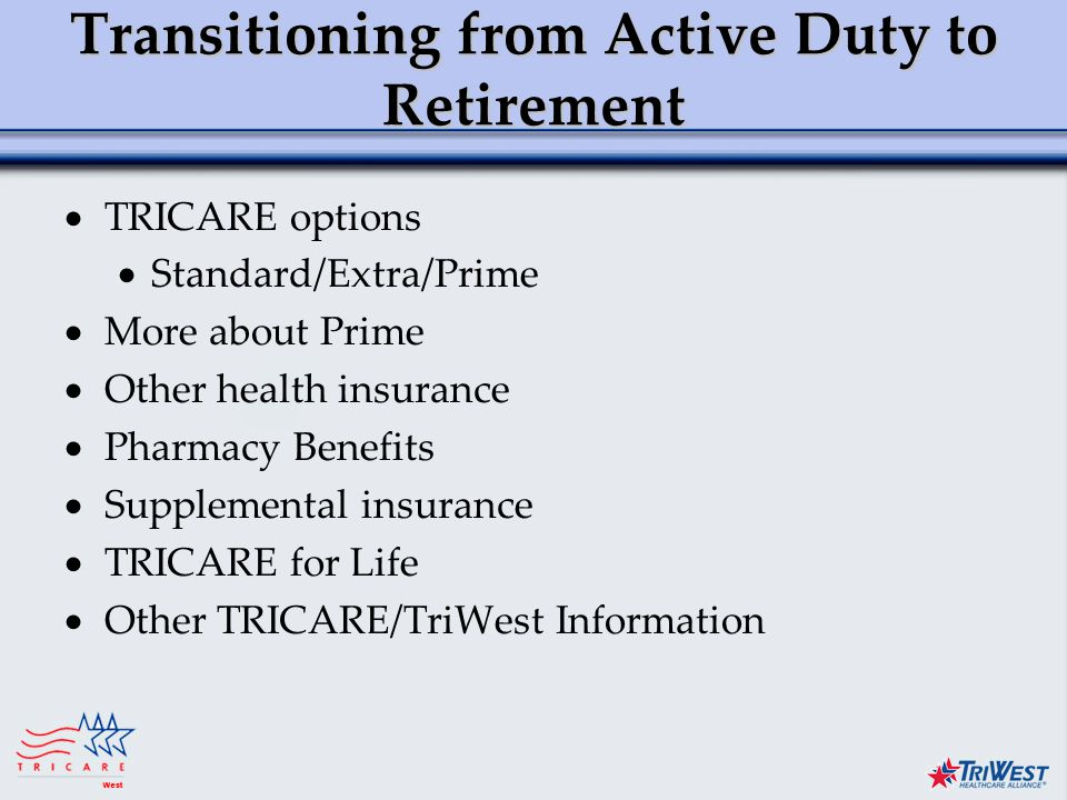Title of Presentation Month Date, Year Transitioning from Active Duty to Retirement  TRICARE options  Standard/Extra/Prime  More about Prime  Other health insurance  Pharmacy Benefits  Supplemental insurance  TRICARE for Life  Other TRICARE/TriWest Information
