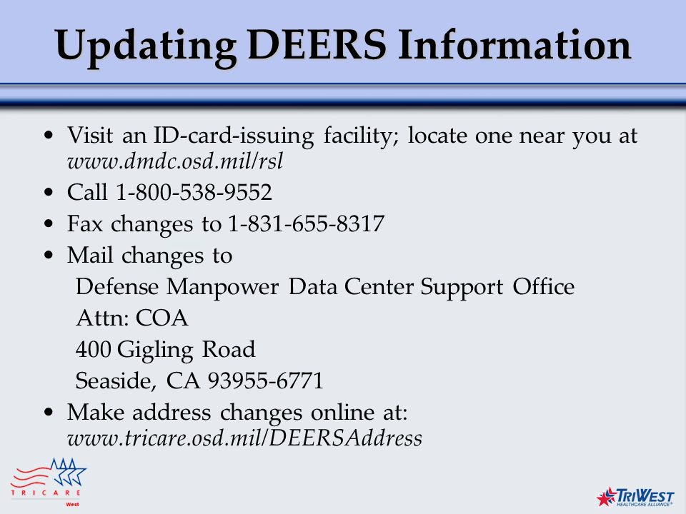 Title of Presentation Month Date, Year Updating DEERS Information Visit an ID-card-issuing facility; locate one near you at   Call Fax changes to Mail changes to Defense Manpower Data Center Support Office Attn: COA 400 Gigling Road Seaside, CA Make address changes online at: