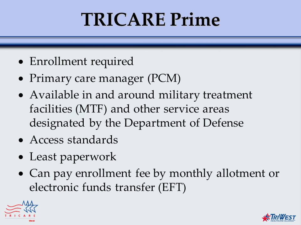 Title of Presentation Month Date, Year TRICARE Prime  Enrollment required  Primary care manager (PCM)  Available in and around military treatment facilities (MTF) and other service areas designated by the Department of Defense  Access standards  Least paperwork  Can pay enrollment fee by monthly allotment or electronic funds transfer (EFT)