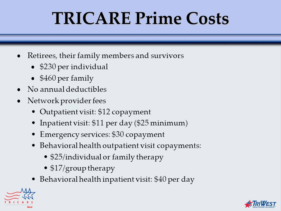 Title of Presentation Month Date, Year TRICARE Prime Costs  Retirees, their family members and survivors  $230 per individual  $460 per family  No annual deductibles  Network provider fees Outpatient visit: $12 copayment Inpatient visit: $11 per day ($25 minimum) Emergency services: $30 copayment Behavioral health outpatient visit copayments: $25/individual or family therapy $17/group therapy Behavioral health inpatient visit: $40 per day