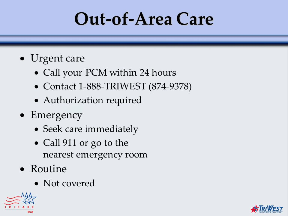 Title of Presentation Month Date, Year Out-of-Area Care  Urgent care  Call your PCM within 24 hours  Contact TRIWEST ( )  Authorization required  Emergency  Seek care immediately  Call 911 or go to the nearest emergency room  Routine  Not covered