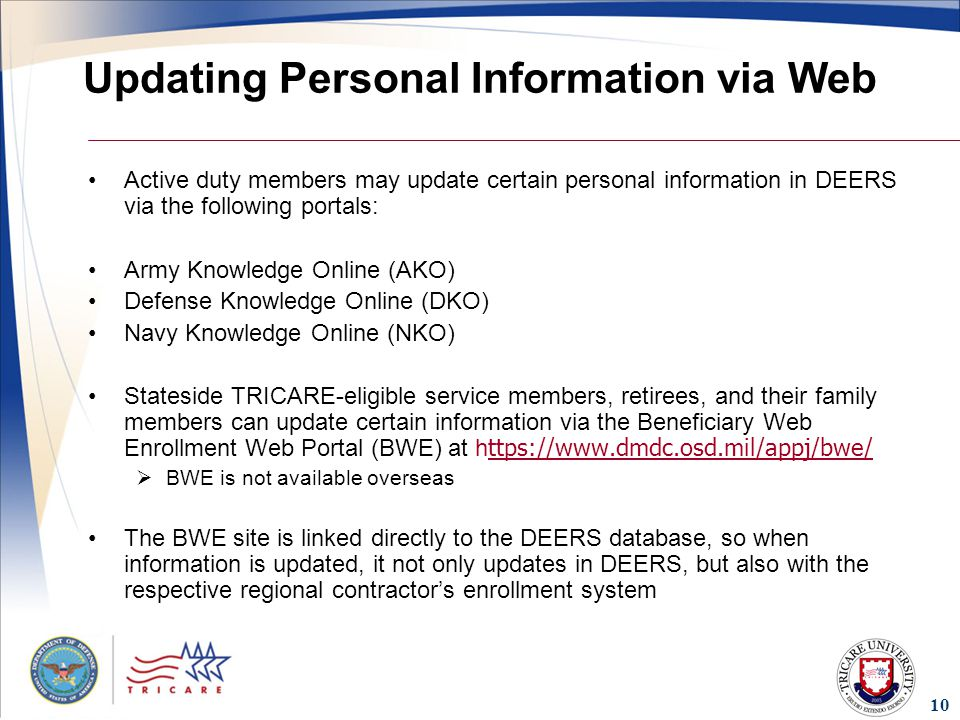 10 Updating Personal Information via Web Active duty members may update certain personal information in DEERS via the following portals: Army Knowledge Online (AKO) Defense Knowledge Online (DKO) Navy Knowledge Online (NKO) Stateside TRICARE-eligible service members, retirees, and their family members can update certain information via the Beneficiary Web Enrollment Web Portal (BWE) at h ttps://  ttps://   BWE is not available overseas The BWE site is linked directly to the DEERS database, so when information is updated, it not only updates in DEERS, but also with the respective regional contractor's enrollment system