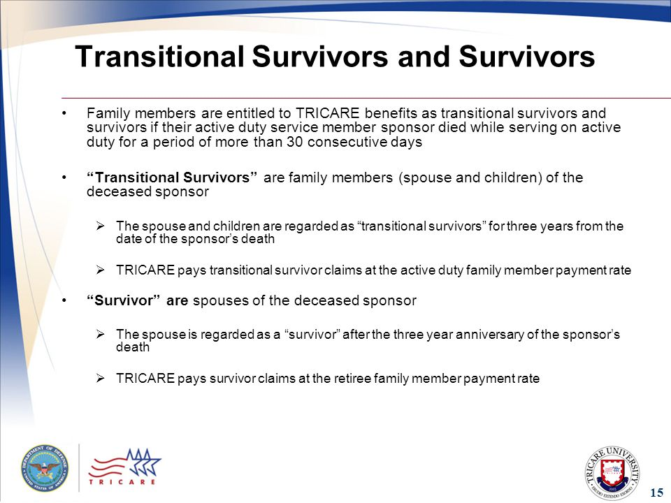 15 Transitional Survivors and Survivors Family members are entitled to TRICARE benefits as transitional survivors and survivors if their active duty service member sponsor died while serving on active duty for a period of more than 30 consecutive days Transitional Survivors are family members (spouse and children) of the deceased sponsor  The spouse and children are regarded as transitional survivors for three years from the date of the sponsor's death  TRICARE pays transitional survivor claims at the active duty family member payment rate Survivor are spouses of the deceased sponsor  The spouse is regarded as a survivor after the three year anniversary of the sponsor's death  TRICARE pays survivor claims at the retiree family member payment rate