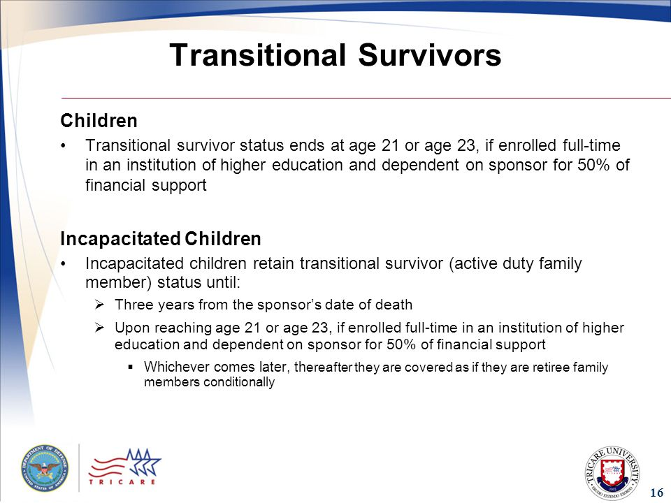 16 Transitional Survivors Children Transitional survivor status ends at age 21 or age 23, if enrolled full-time in an institution of higher education and dependent on sponsor for 50% of financial support Incapacitated Children Incapacitated children retain transitional survivor (active duty family member) status until:  Three years from the sponsor's date of death  Upon reaching age 21 or age 23, if enrolled full-time in an institution of higher education and dependent on sponsor for 50% of financial support  Whichever comes later, th ereafter they are covered as if they are retiree family members conditionally