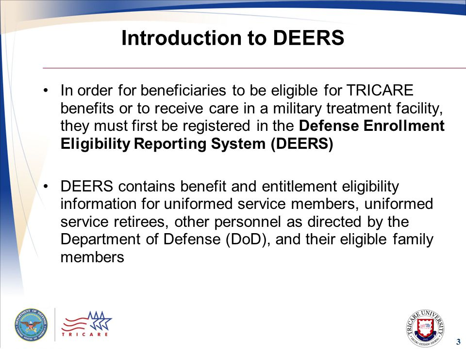 3 Introduction to DEERS In order for beneficiaries to be eligible for TRICARE benefits or to receive care in a military treatment facility, they must first be registered in the Defense Enrollment Eligibility Reporting System (DEERS) DEERS contains benefit and entitlement eligibility information for uniformed service members, uniformed service retirees, other personnel as directed by the Department of Defense (DoD), and their eligible family members