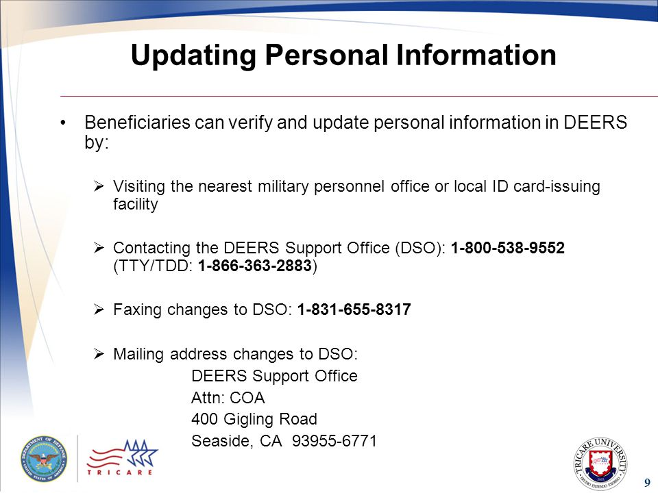 9 Updating Personal Information Beneficiaries can verify and update personal information in DEERS by:  Visiting the nearest military personnel office or local ID card-issuing facility  Contacting the DEERS Support Office (DSO): (TTY/TDD: )  Faxing changes to DSO:  Mailing address changes to DSO: DEERS Support Office Attn: COA 400 Gigling Road Seaside, CA