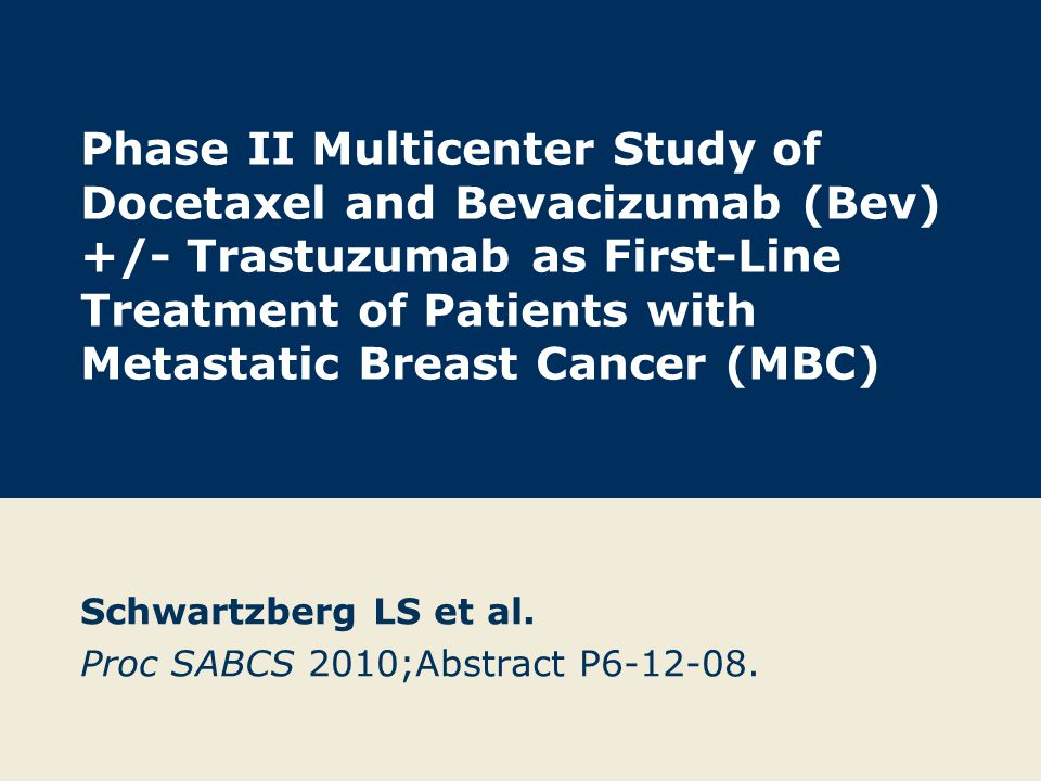 Phase II Multicenter Study of Docetaxel and Bevacizumab (Bev) +/- Trastuzumab as First-Line Treatment of Patients with Metastatic Breast Cancer (MBC) Schwartzberg LS et al.