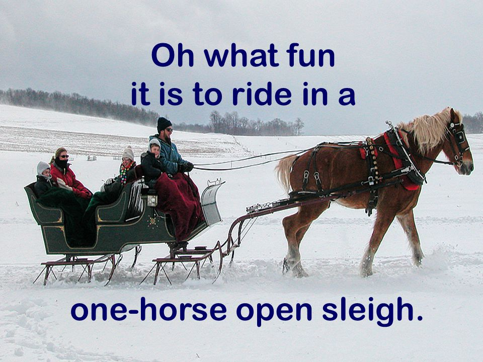 Oh what fun it is to ride in a one-horse open sleigh.