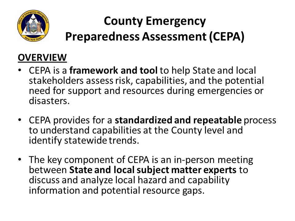 County Emergency Preparedness Assessment (CEPA) OVERVIEW CEPA is a framework and tool to help State and local stakeholders assess risk, capabilities, and the potential need for support and resources during emergencies or disasters.
