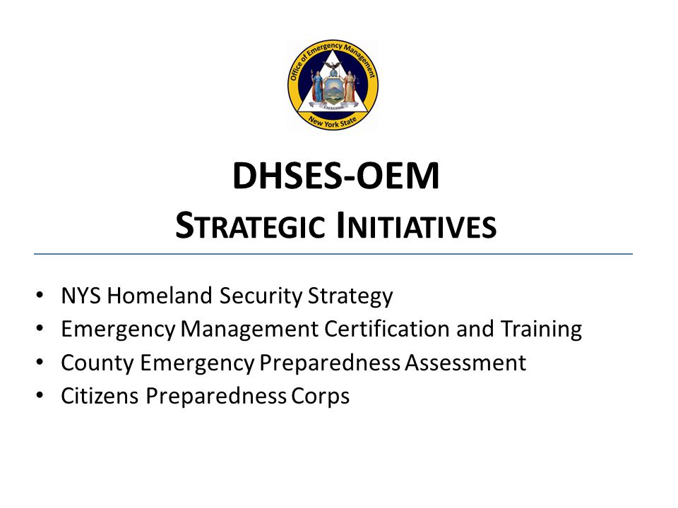 NYS Homeland Security Strategy Emergency Management Certification and Training County Emergency Preparedness Assessment Citizens Preparedness Corps DHSES-OEM S TRATEGIC I NITIATIVES