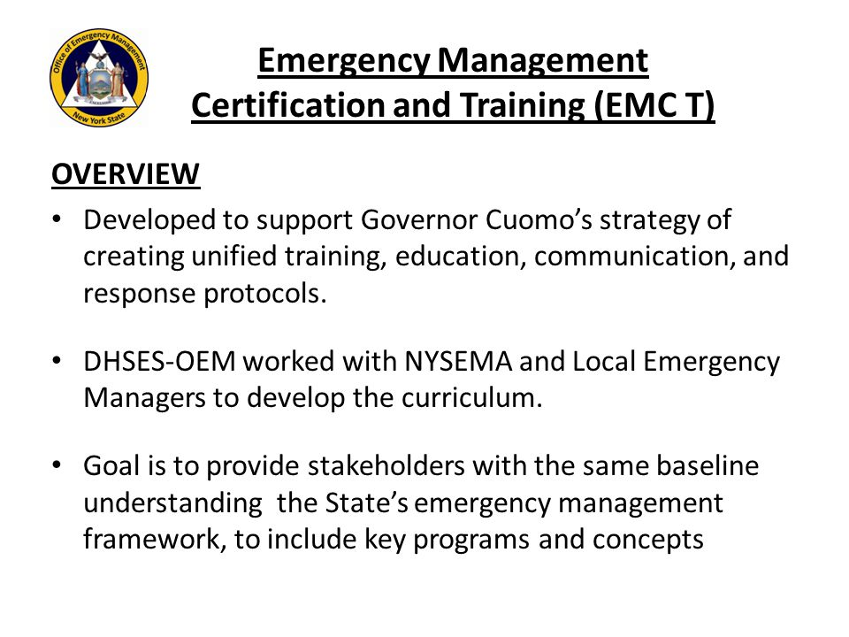 Emergency Management Certification and Training (EMC T) OVERVIEW Developed to support Governor Cuomo's strategy of creating unified training, education, communication, and response protocols.