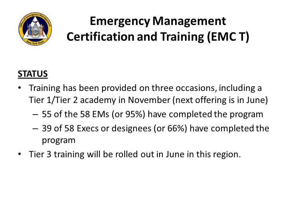 Emergency Management Certification and Training (EMC T) STATUS Training has been provided on three occasions, including a Tier 1/Tier 2 academy in November (next offering is in June) – 55 of the 58 EMs (or 95%) have completed the program – 39 of 58 Execs or designees (or 66%) have completed the program Tier 3 training will be rolled out in June in this region.