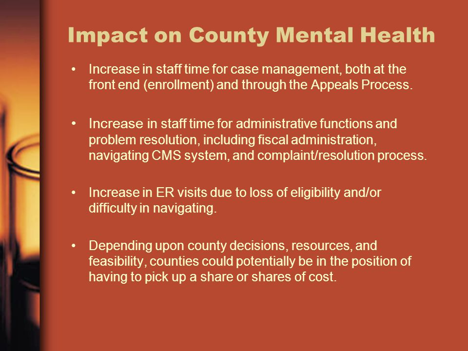 Impact on County Mental Health Increase in staff time for case management, both at the front end (enrollment) and through the Appeals Process.