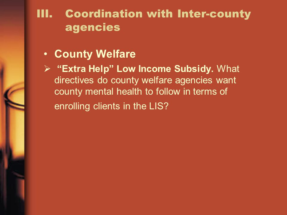 III. Coordination with Inter-county agencies County Welfare  Extra Help Low Income Subsidy.
