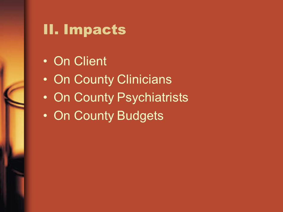 II. Impacts On Client On County Clinicians On County Psychiatrists On County Budgets