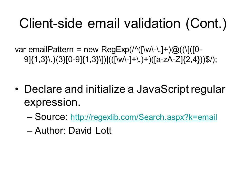 Client-side  validation (Cont.) var  Pattern = new 9]{1,3}\.){3}[0-9]{1,3}\])|(([\w\-]+\.)+)([a-zA-Z]{2,4}))$/); Declare and initialize a JavaScript regular expression.