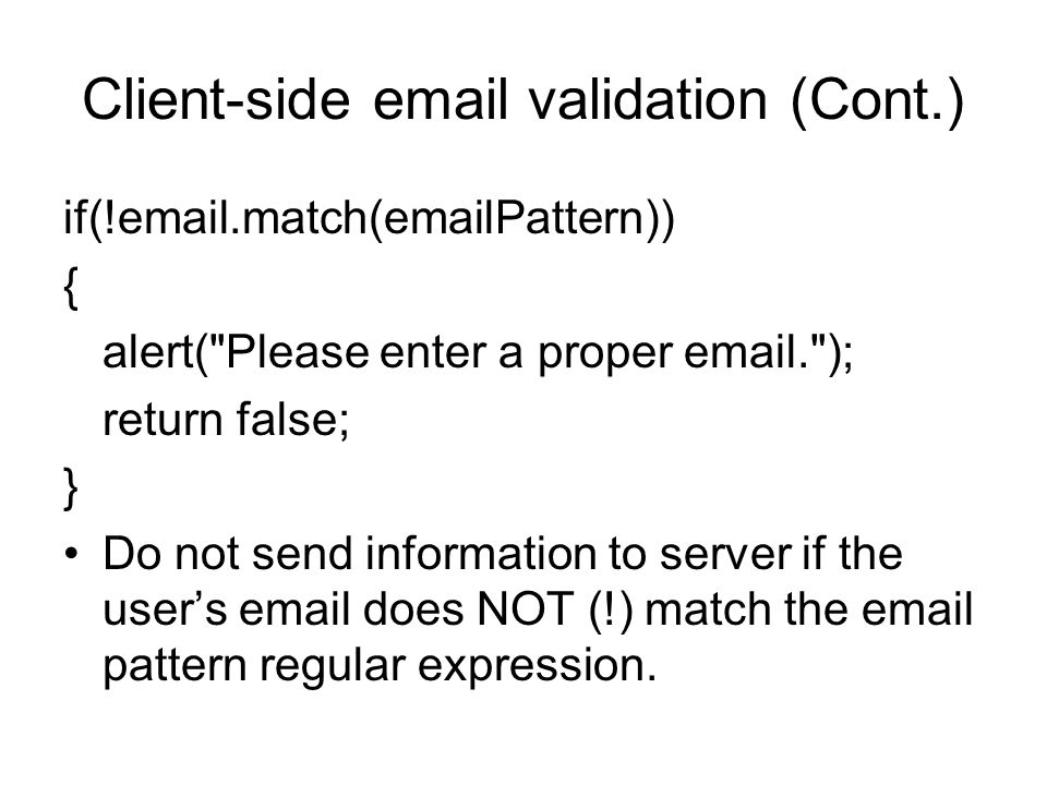 Client-side  validation (Cont.) if(! .match( Pattern)) { alert( Please enter a proper  . ); return false; } Do not send information to server if the user's  does NOT (!) match the  pattern regular expression.