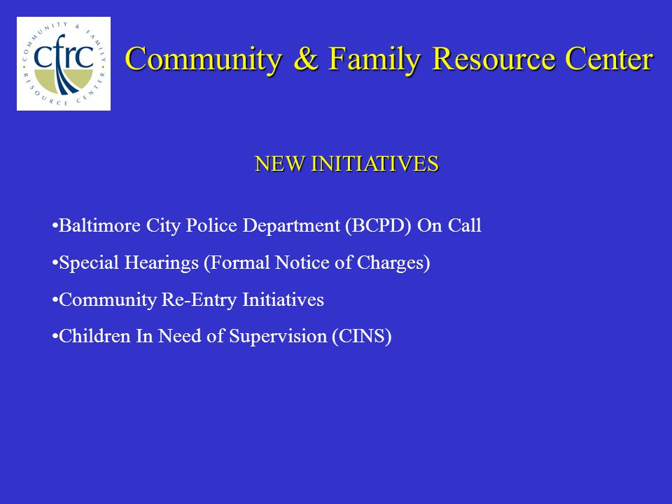 NEW INITIATIVES Community & Family Resource Center Baltimore City Police Department (BCPD) On Call Special Hearings (Formal Notice of Charges) Community Re-Entry Initiatives Children In Need of Supervision (CINS)