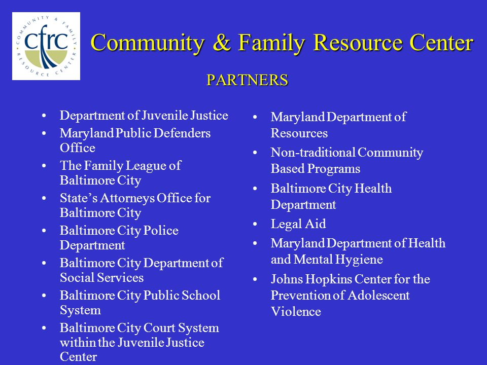 PARTNERS Department of Juvenile Justice Maryland Public Defenders Office The Family League of Baltimore City State's Attorneys Office for Baltimore City Baltimore City Police Department Baltimore City Department of Social Services Baltimore City Public School System Baltimore City Court System within the Juvenile Justice Center Maryland Department of Resources Non-traditional Community Based Programs Baltimore City Health Department Legal Aid Maryland Department of Health and Mental Hygiene Johns Hopkins Center for the Prevention of Adolescent Violence Community & Family Resource Center