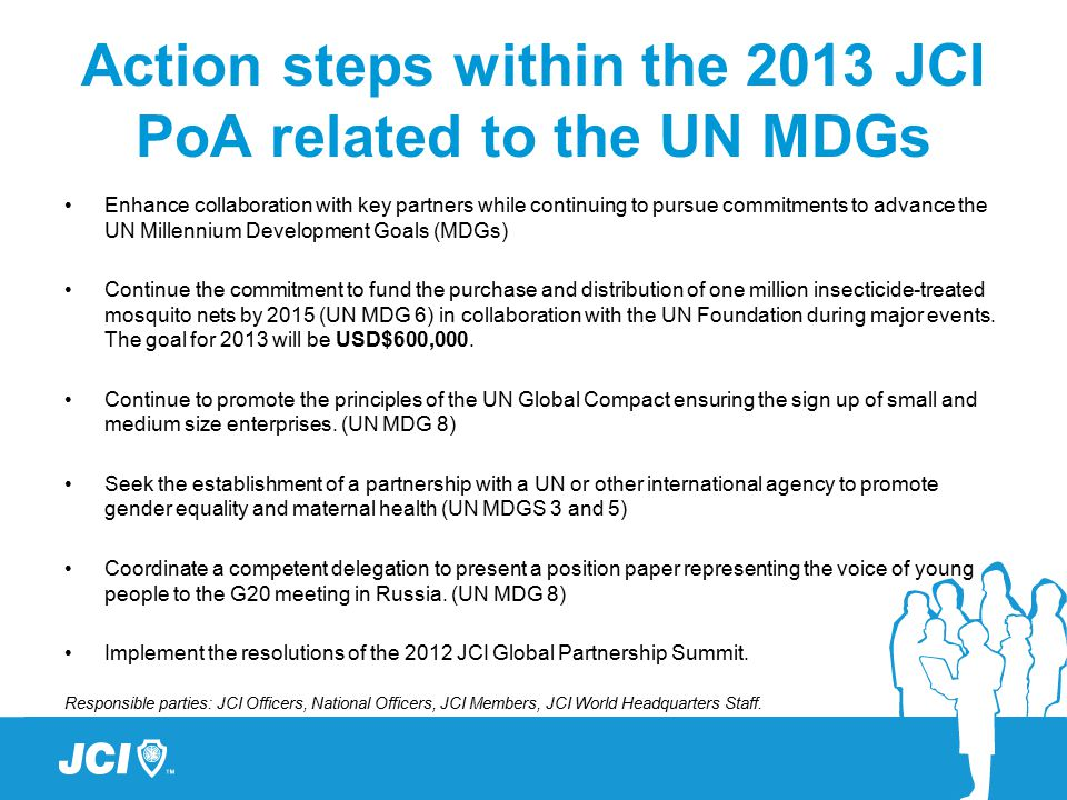 Action steps within the 2013 JCI PoA related to the UN MDGs Enhance collaboration with key partners while continuing to pursue commitments to advance the UN Millennium Development Goals (MDGs) Continue the commitment to fund the purchase and distribution of one million insecticide-treated mosquito nets by 2015 (UN MDG 6) in collaboration with the UN Foundation during major events.