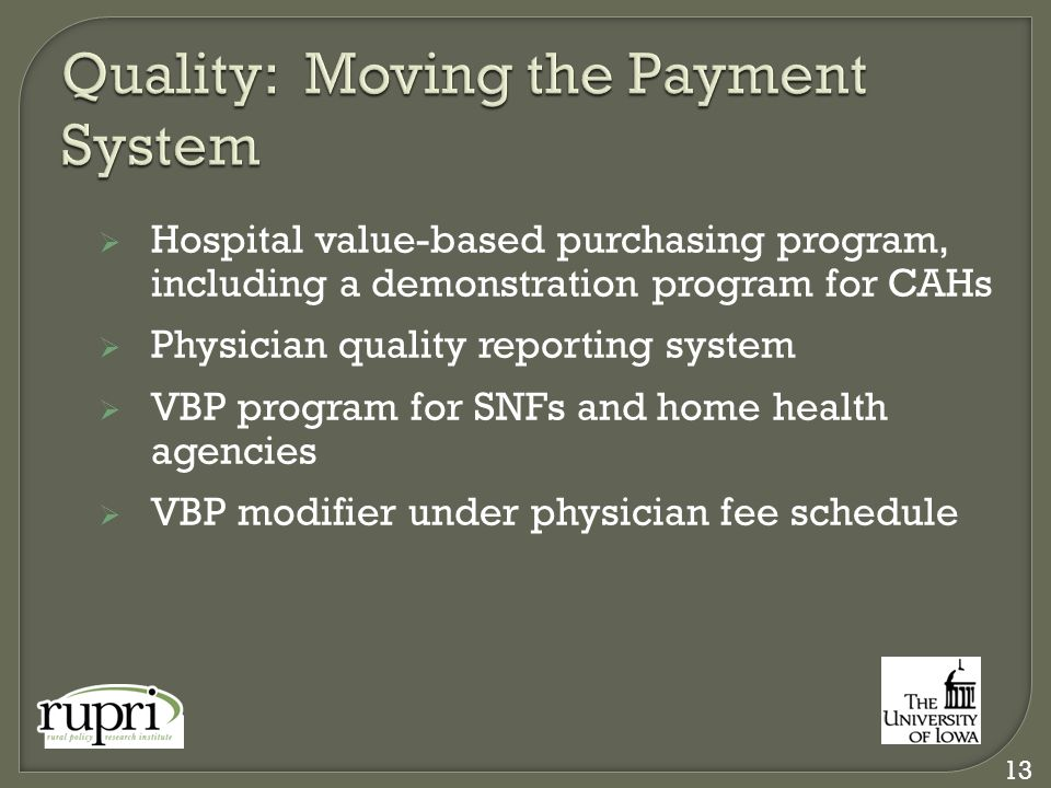  Hospital value-based purchasing program, including a demonstration program for CAHs  Physician quality reporting system  VBP program for SNFs and home health agencies  VBP modifier under physician fee schedule 13