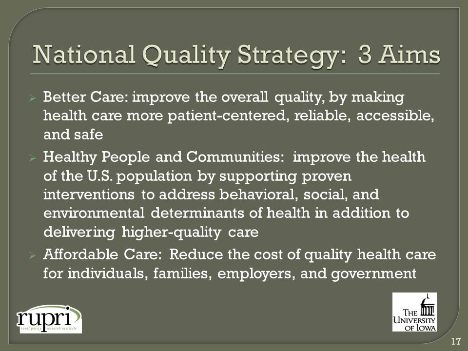  Better Care: improve the overall quality, by making health care more patient-centered, reliable, accessible, and safe  Healthy People and Communities: improve the health of the U.S.