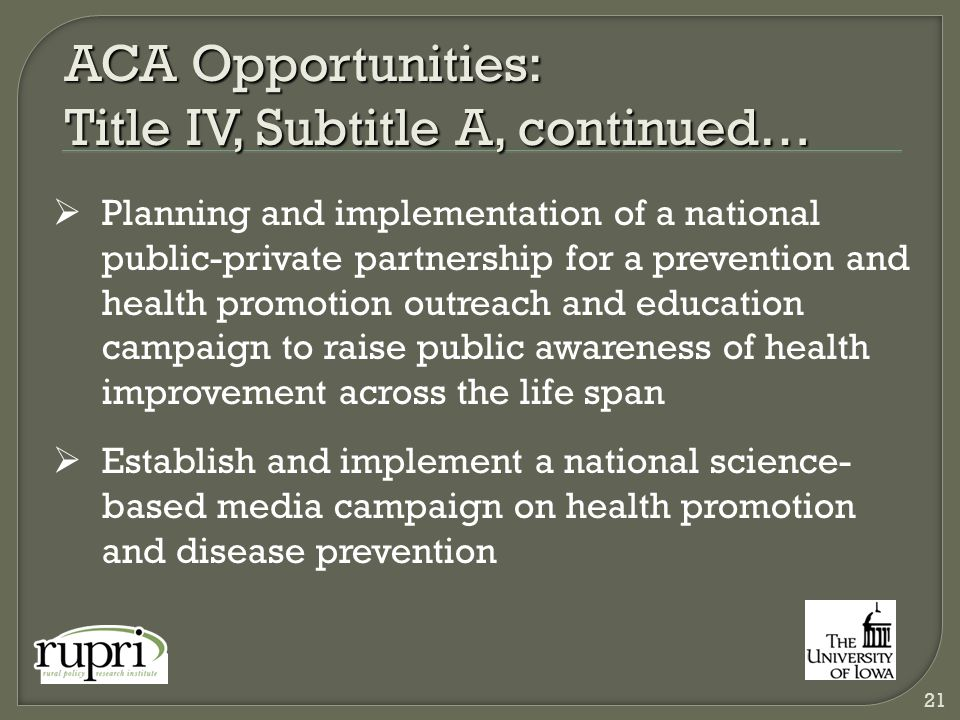 ACA Opportunities: Title IV, Subtitle A, continued…  Planning and implementation of a national public-private partnership for a prevention and health promotion outreach and education campaign to raise public awareness of health improvement across the life span  Establish and implement a national science- based media campaign on health promotion and disease prevention 21