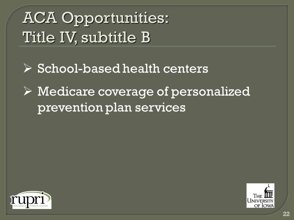 ACA Opportunities: Title IV, subtitle B  School-based health centers  Medicare coverage of personalized prevention plan services 22