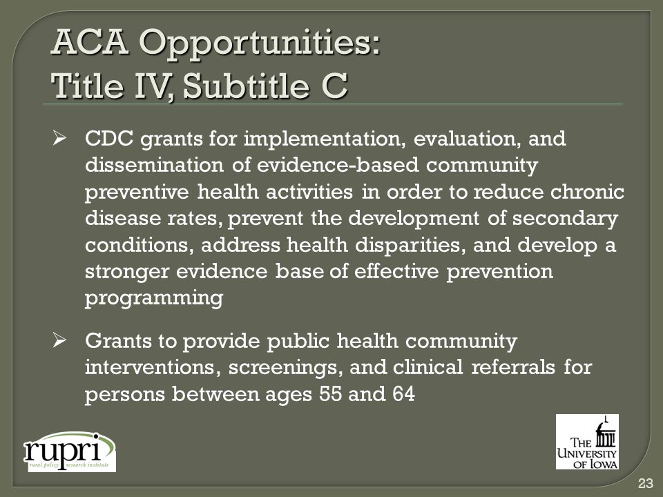 ACA Opportunities: Title IV, Subtitle C  CDC grants for implementation, evaluation, and dissemination of evidence-based community preventive health activities in order to reduce chronic disease rates, prevent the development of secondary conditions, address health disparities, and develop a stronger evidence base of effective prevention programming  Grants to provide public health community interventions, screenings, and clinical referrals for persons between ages 55 and 64 23